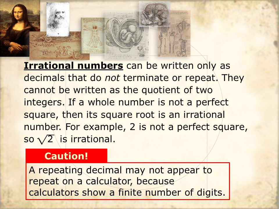 Irrational numbers can be written only as decimals that do not terminate or repeat. They cannot be written as the quotient of two integers. If a whole number is not a perfect square, then its square root is an irrational number. For example, 2 is not a perfect square, so 2 is irrational.