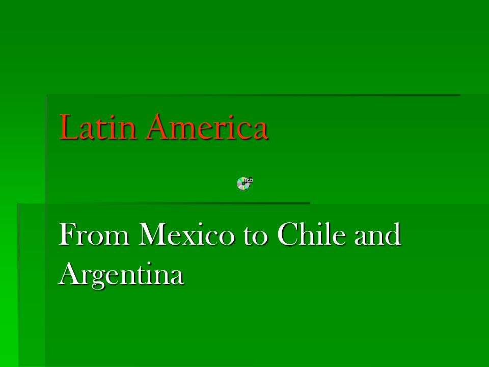 From Mexico to Chile and Argentina