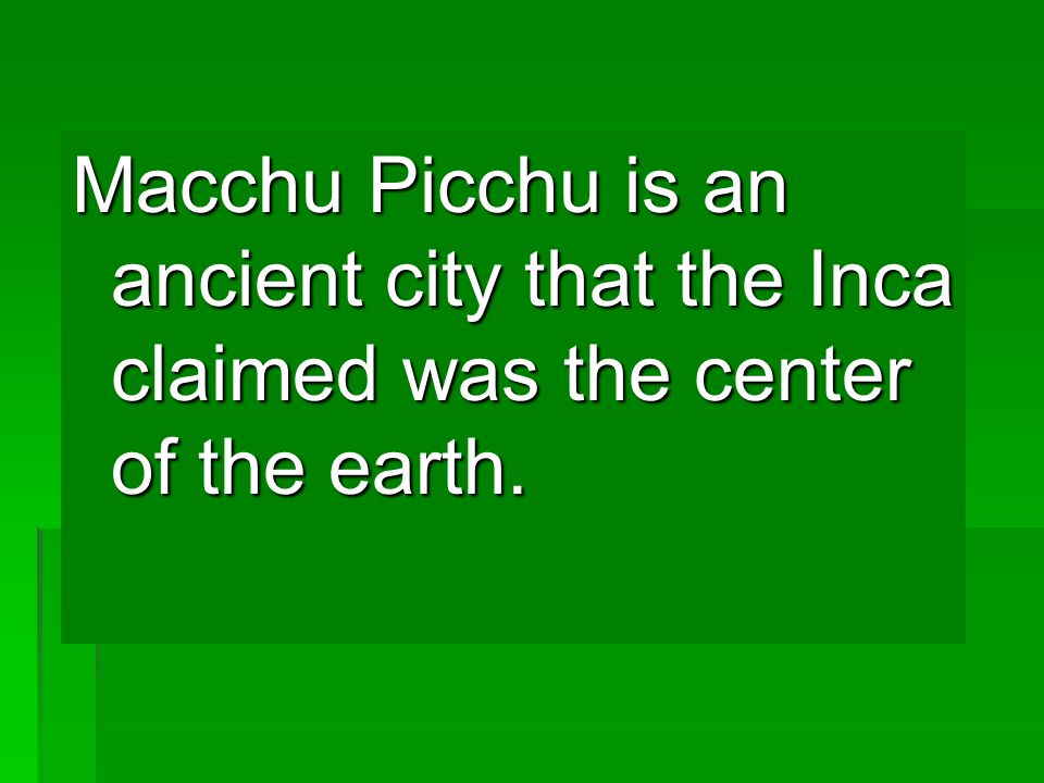 Macchu Picchu is an ancient city that the Inca claimed was the center of the earth.