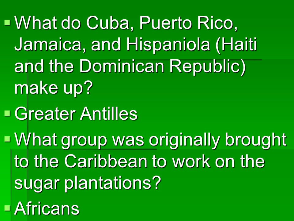 What do Cuba, Puerto Rico, Jamaica, and Hispaniola (Haiti and the Dominican Republic) make up