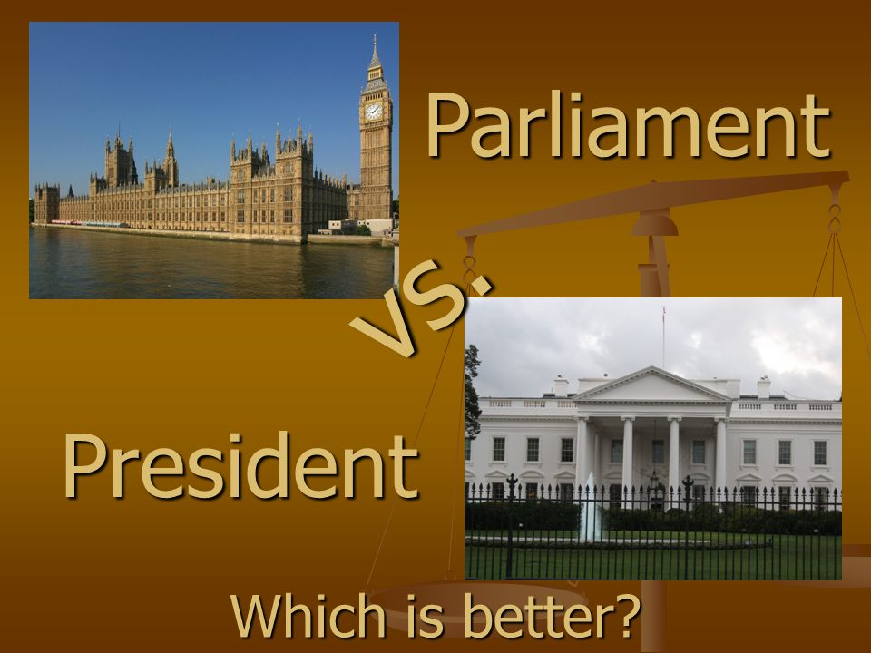 Parliament vs. President Which is better