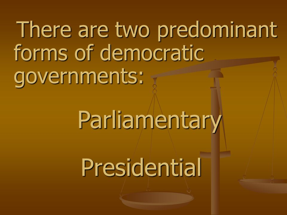 There are two predominant forms of democratic governments: