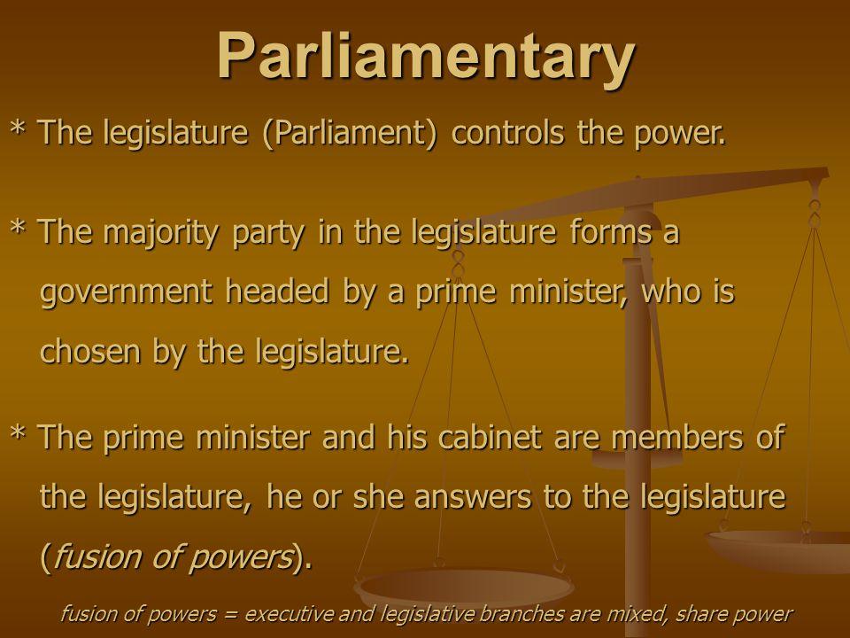 Parliamentary * The legislature (Parliament) controls the power.