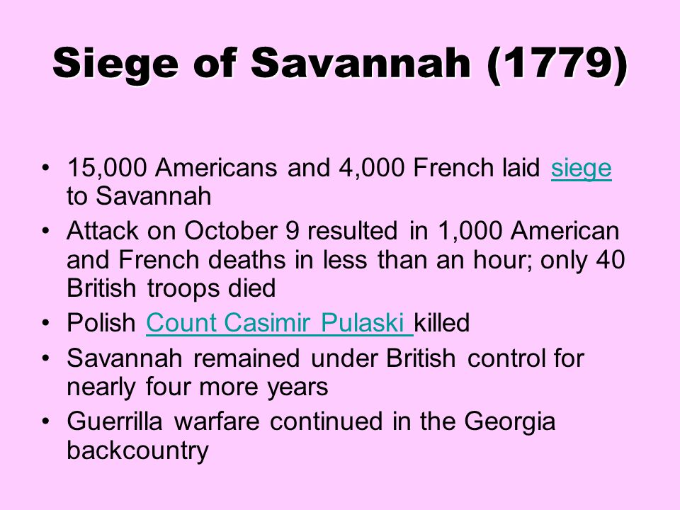 Siege of Savannah (1779) 15,000 Americans and 4,000 French laid siege to Savannah.