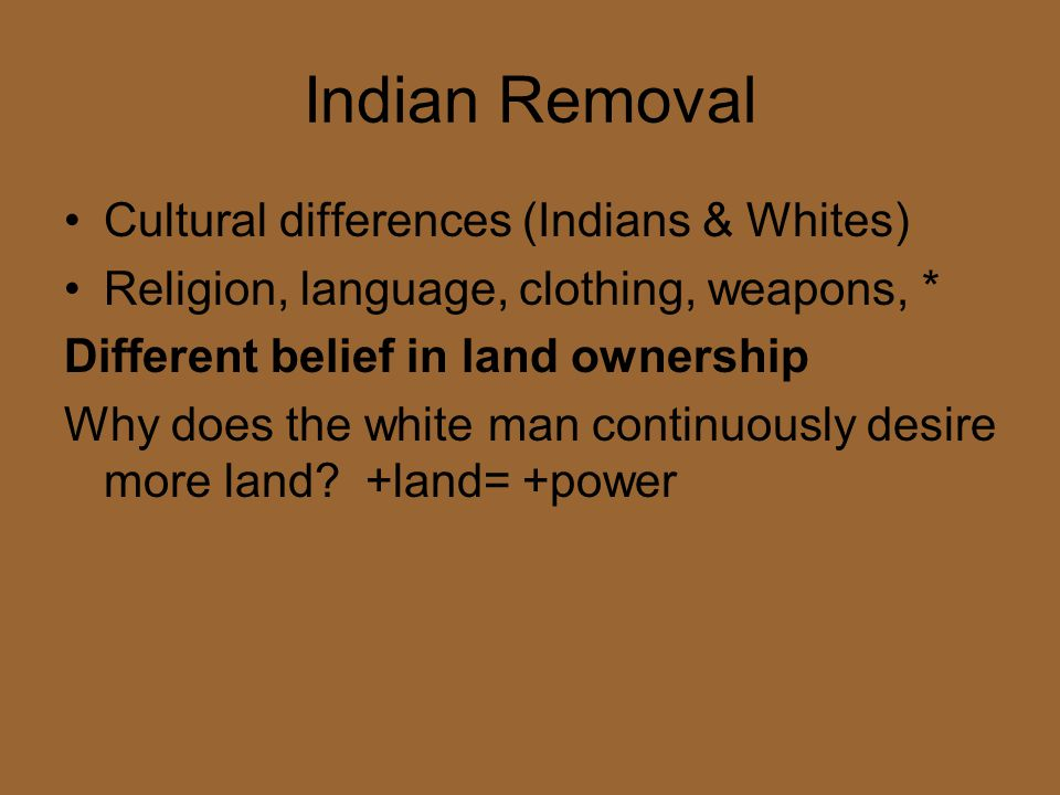 Indian Removal Cultural differences (Indians & Whites)