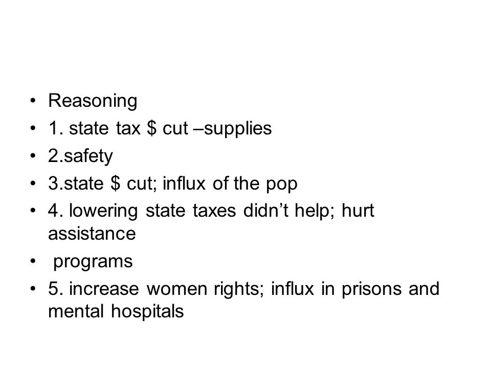 Reasoning 1. state tax $ cut –supplies. 2.safety. 3.state $ cut; influx of the pop. 4. lowering state taxes didn't help; hurt assistance.