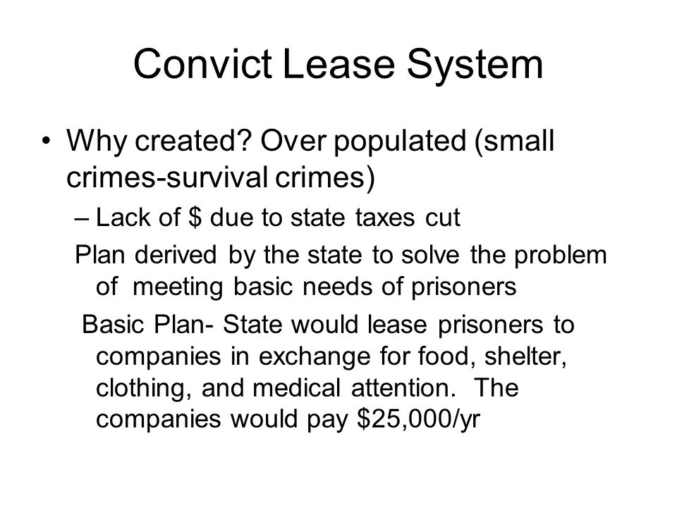 Convict Lease System Why created Over populated (small crimes-survival crimes) Lack of $ due to state taxes cut.