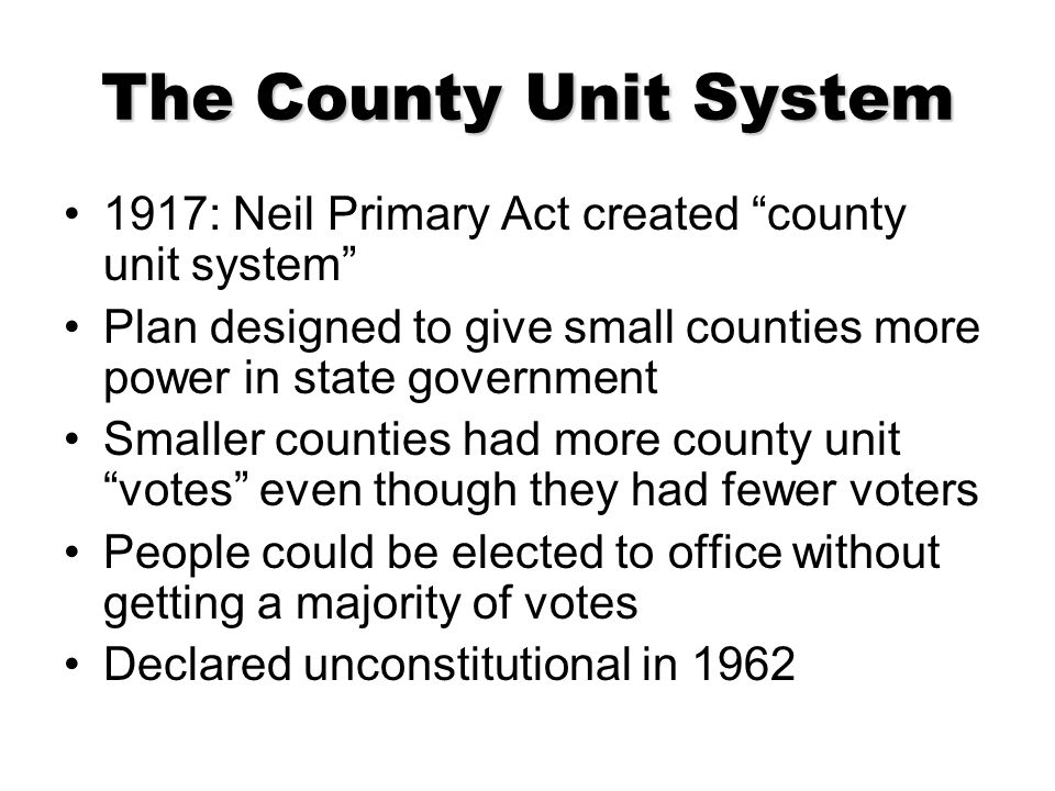 The County Unit System 1917: Neil Primary Act created county unit system Plan designed to give small counties more power in state government.