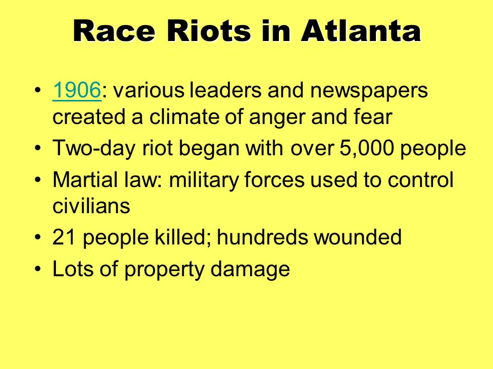 Race Riots in Atlanta 1906: various leaders and newspapers created a climate of anger and fear. Two-day riot began with over 5,000 people.
