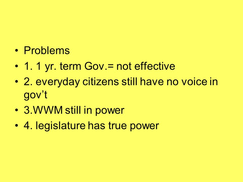 Problems 1. 1 yr. term Gov.= not effective. 2. everyday citizens still have no voice in gov't. 3.WWM still in power.