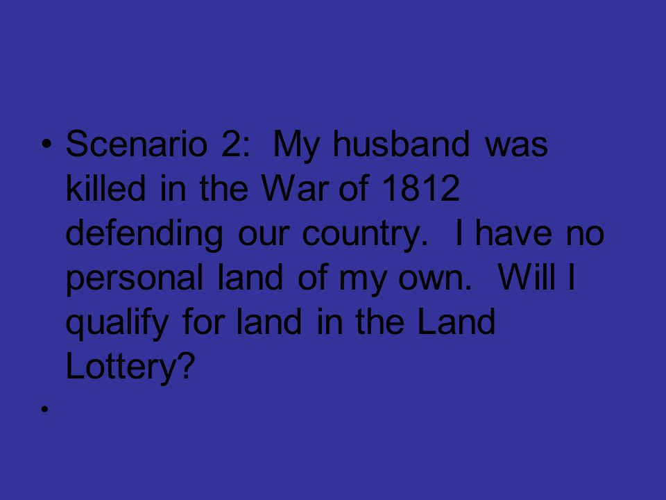 Scenario 2: My husband was killed in the War of 1812 defending our country. I have no personal land of my own. Will I qualify for land in the Land Lottery
