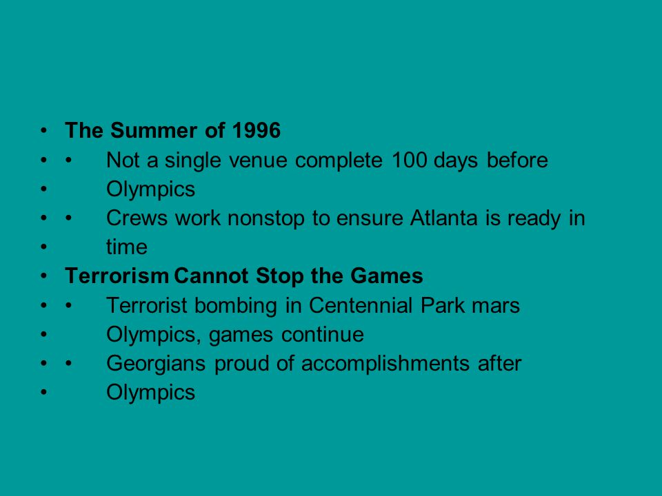 The Summer of 1996 • Not a single venue complete 100 days before. Olympics. • Crews work nonstop to ensure Atlanta is ready in.