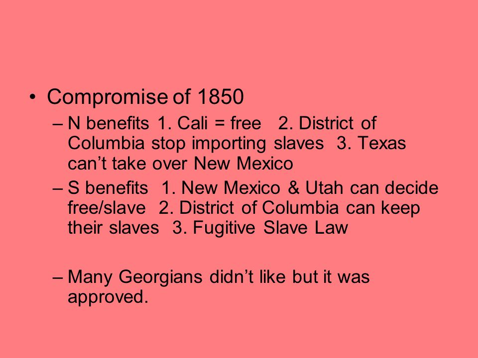 Compromise of 1850 N benefits 1. Cali = free 2. District of Columbia stop importing slaves 3. Texas can't take over New Mexico.
