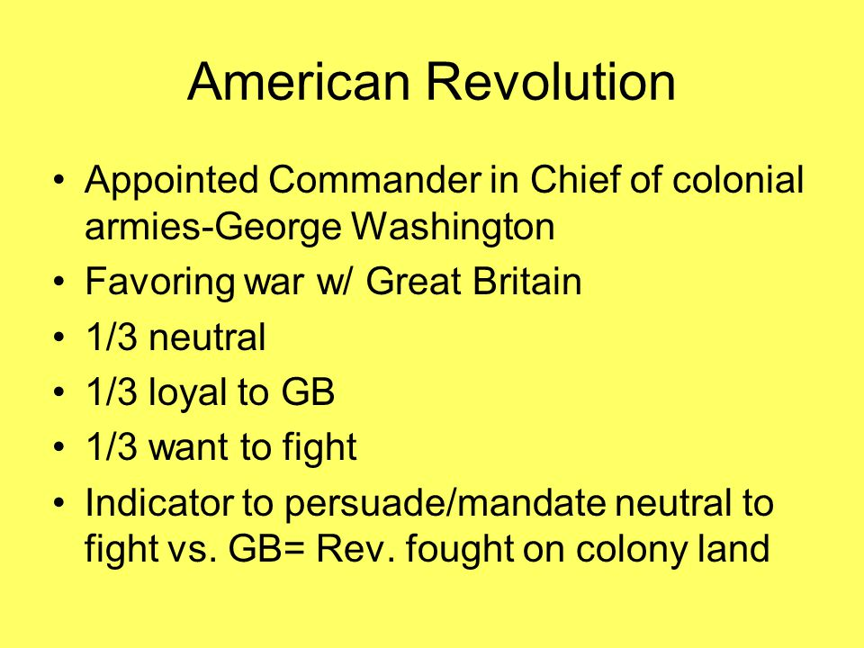 American Revolution Appointed Commander in Chief of colonial armies-George Washington. Favoring war w/ Great Britain.