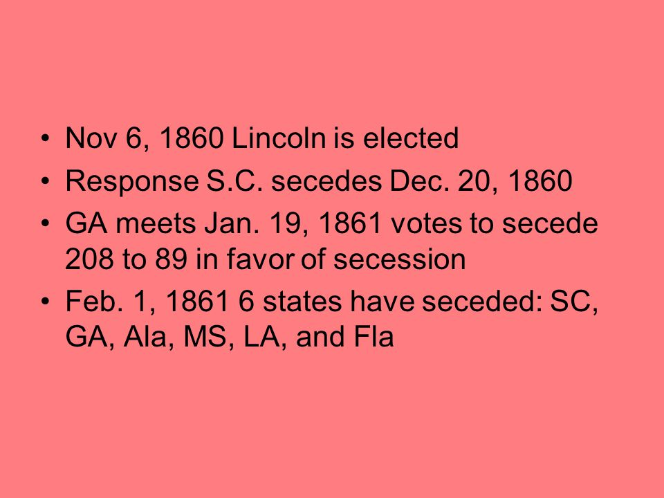 Nov 6, 1860 Lincoln is elected Response S.C. secedes Dec. 20, 1860. GA meets Jan. 19, 1861 votes to secede 208 to 89 in favor of secession.