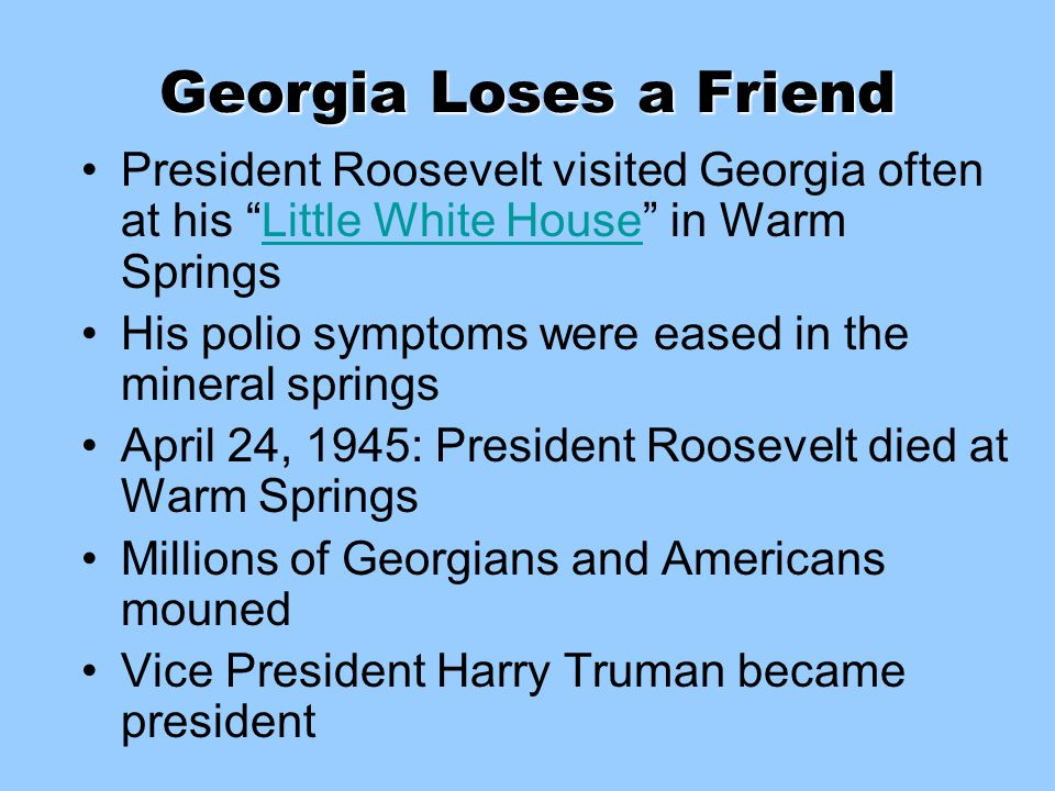 Georgia Loses a Friend President Roosevelt visited Georgia often at his Little White House in Warm Springs.