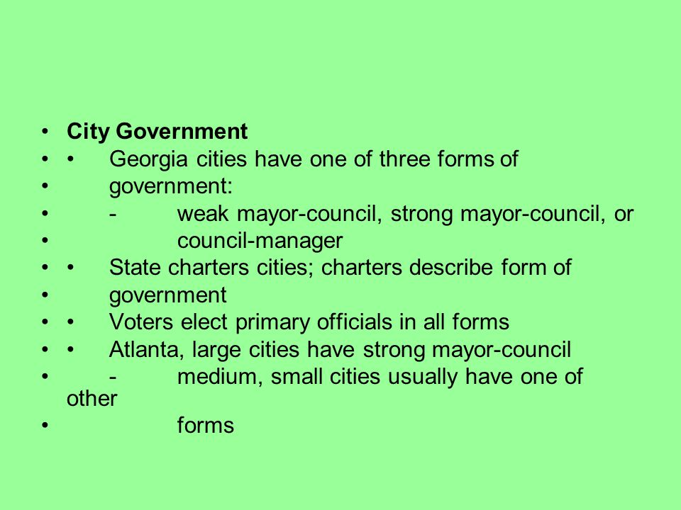 City Government • Georgia cities have one of three forms of. government: - weak mayor-council, strong mayor-council, or.