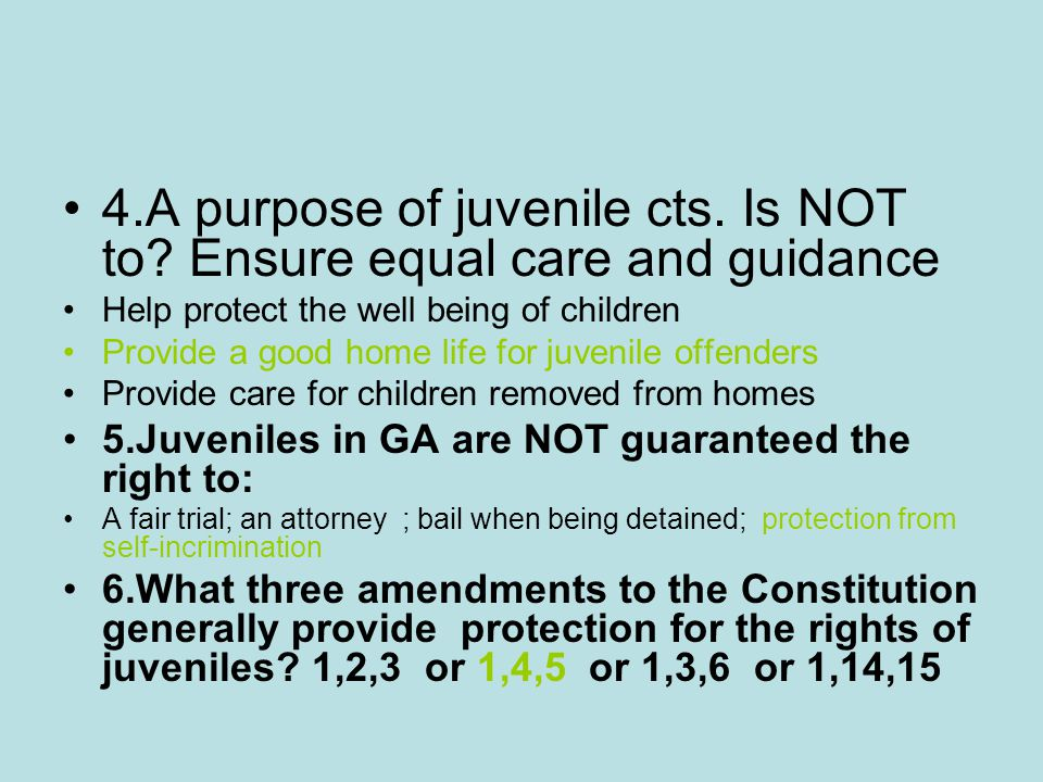 4.A purpose of juvenile cts. Is NOT to Ensure equal care and guidance