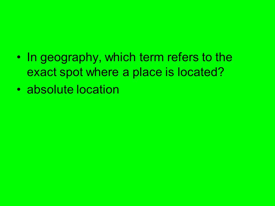 In geography, which term refers to the exact spot where a place is located
