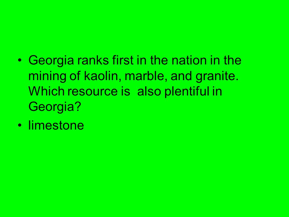 Georgia ranks first in the nation in the mining of kaolin, marble, and granite. Which resource is also plentiful in Georgia