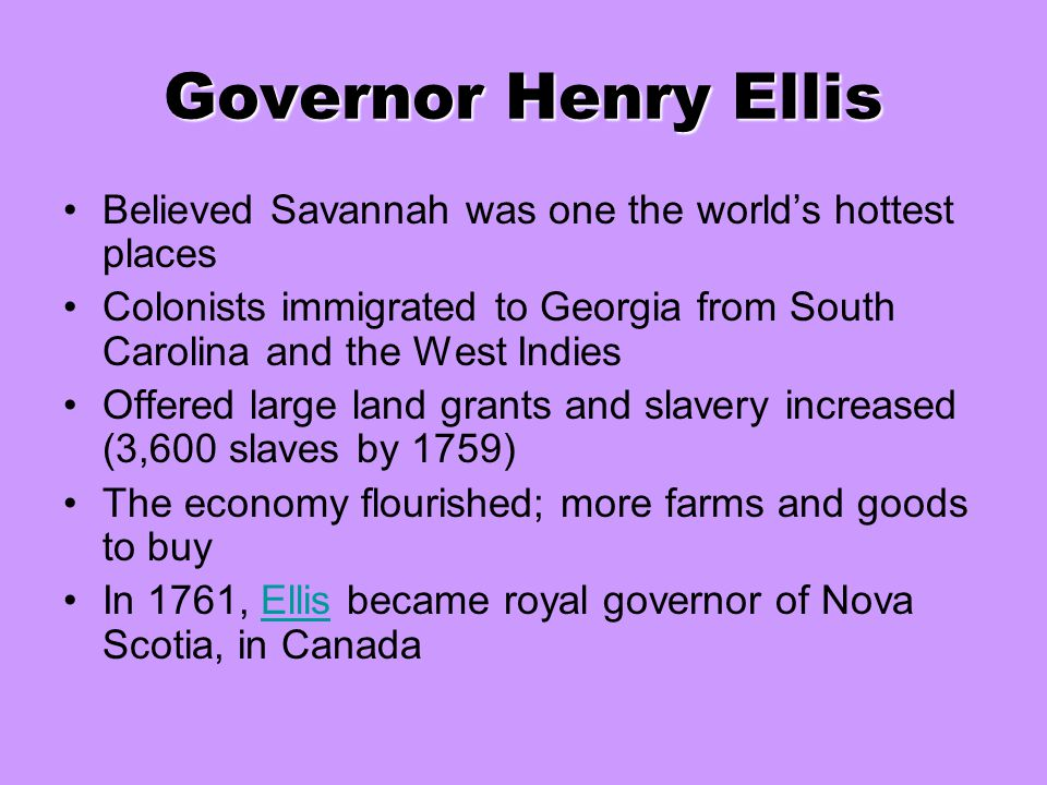 Governor Henry Ellis Believed Savannah was one the world's hottest places. Colonists immigrated to Georgia from South Carolina and the West Indies.
