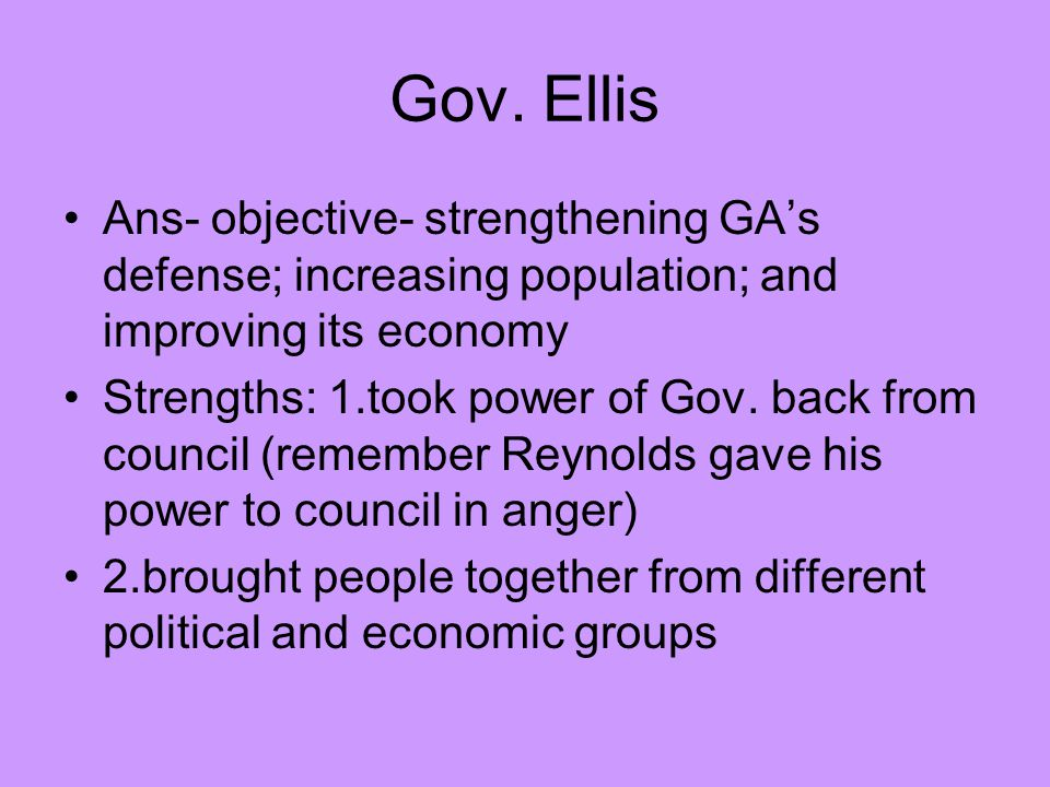 Gov. Ellis Ans- objective- strengthening GA's defense; increasing population; and improving its economy.