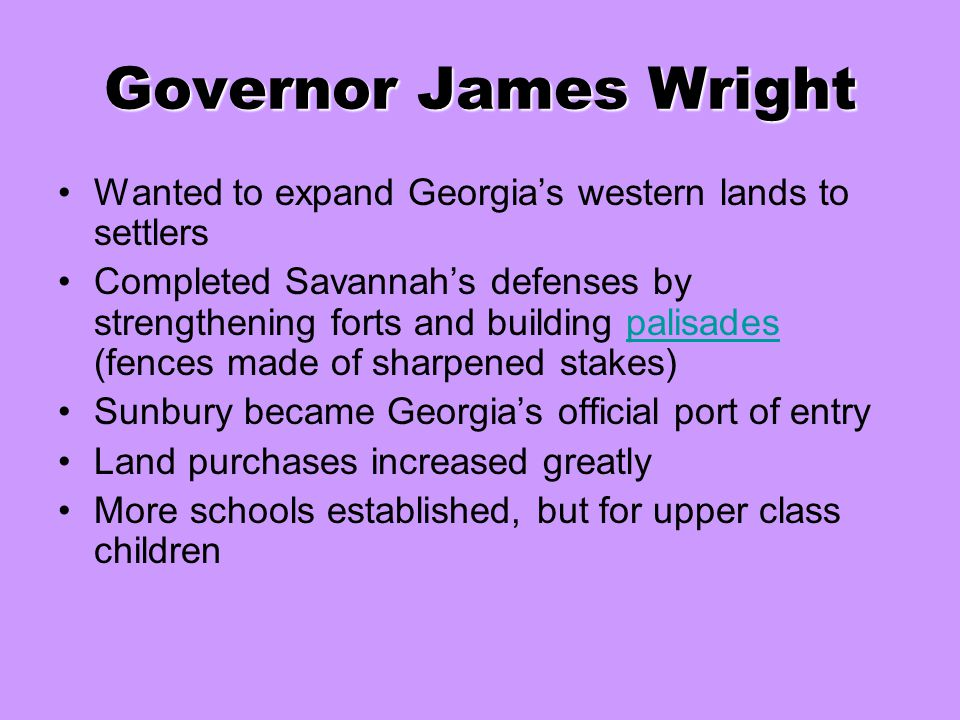 Governor James Wright Wanted to expand Georgia's western lands to settlers.