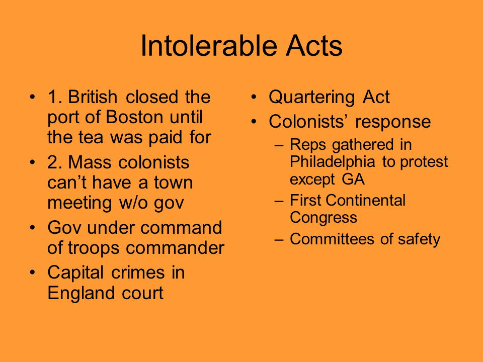 Intolerable Acts 1. British closed the port of Boston until the tea was paid for. 2. Mass colonists can't have a town meeting w/o gov.