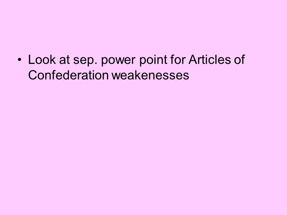 Look at sep. power point for Articles of Confederation weakenesses