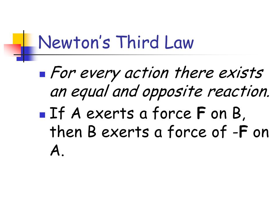Newton's Third Law For every action there exists an equal and opposite reaction.