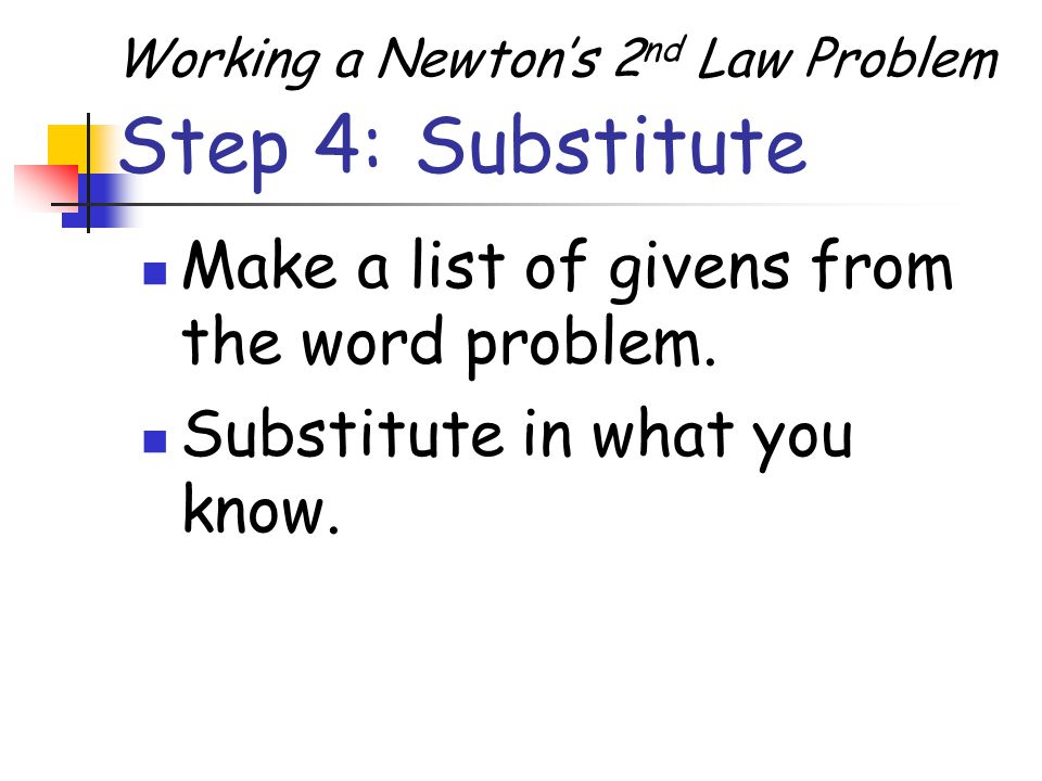 Step 4: Substitute Make a list of givens from the word problem.