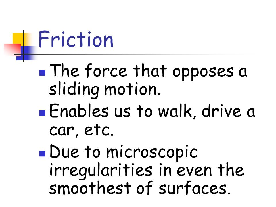 Friction The force that opposes a sliding motion.