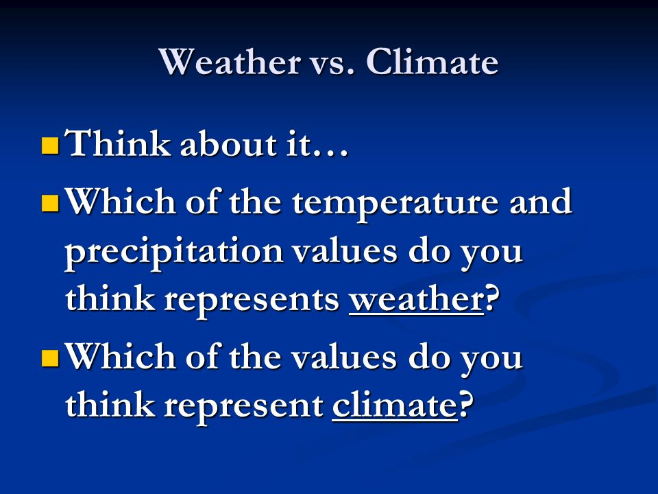 Weather vs. Climate Think about it… Which of the temperature and precipitation values do you think represents weather