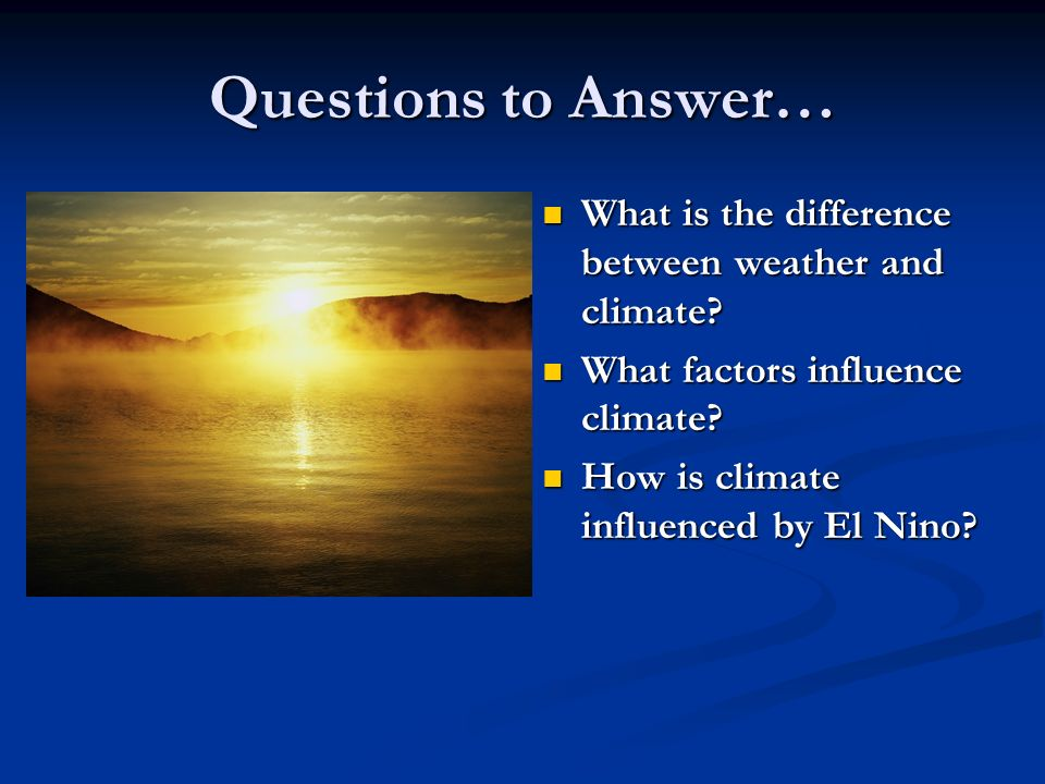 Questions to Answer… What is the difference between weather and climate What factors influence climate