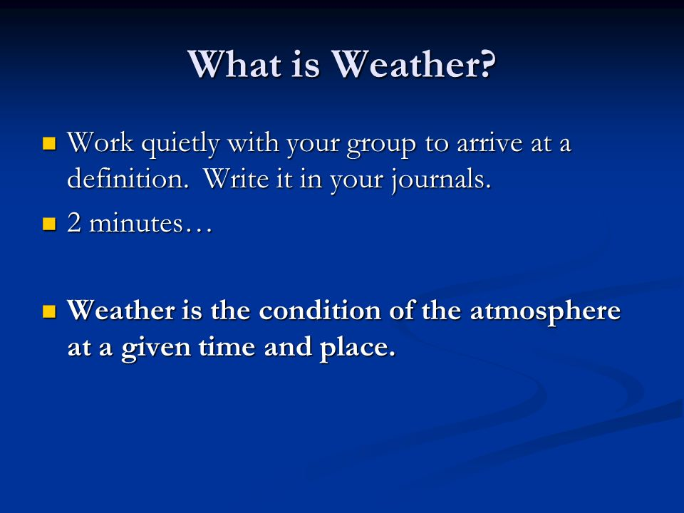 What is Weather Work quietly with your group to arrive at a definition. Write it in your journals.