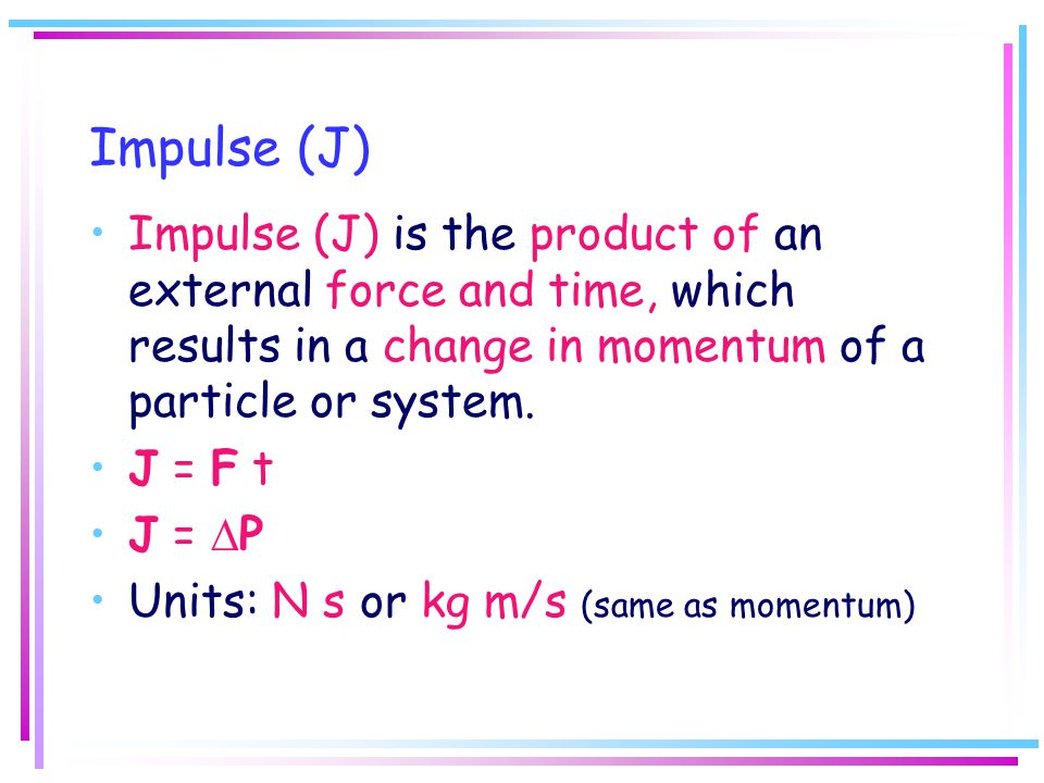 Impulse (J) Impulse (J) is the product of an external force and time, which results in a change in momentum of a particle or system.