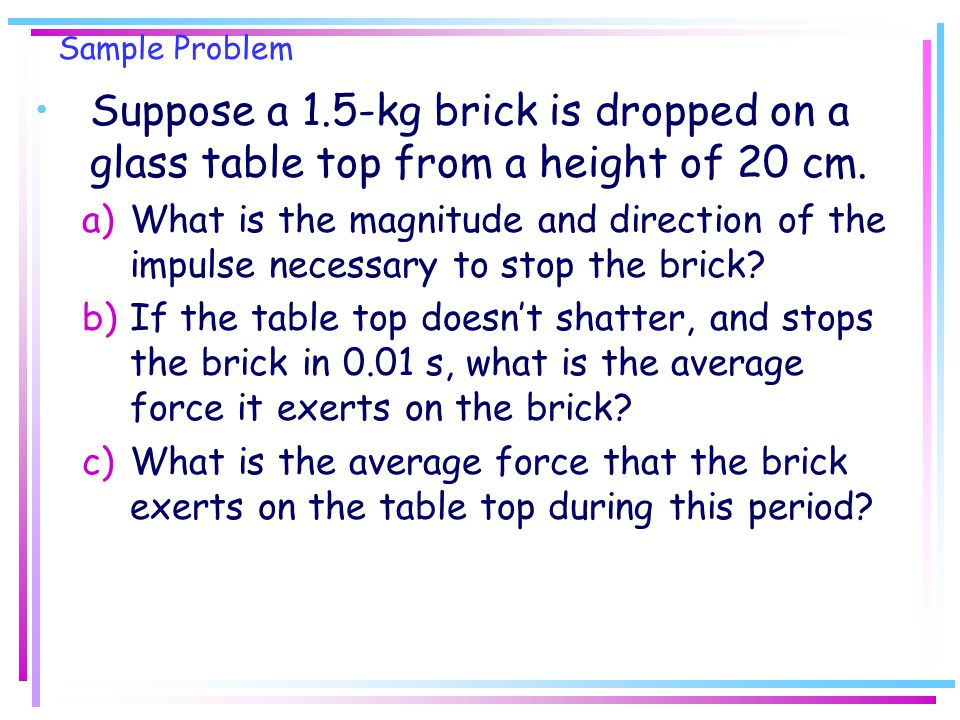 Sample Problem Suppose a 1.5-kg brick is dropped on a glass table top from a height of 20 cm.