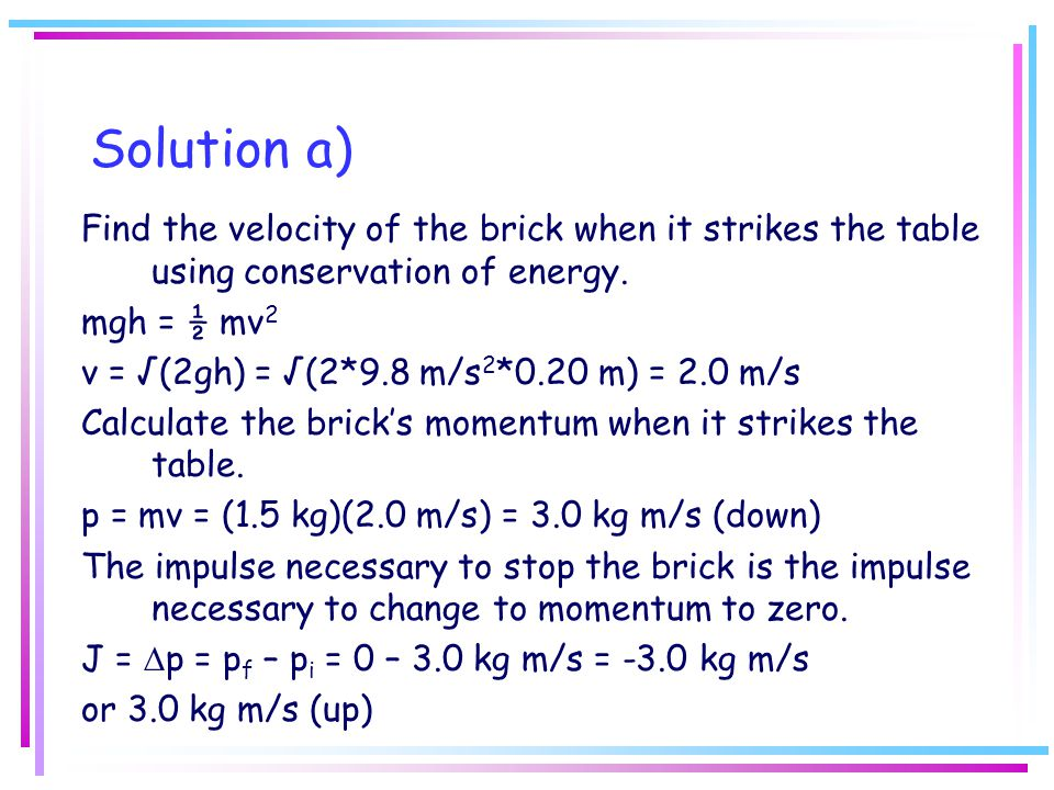 Solution a) Find the velocity of the brick when it strikes the table using conservation of energy. mgh = ½ mv2.