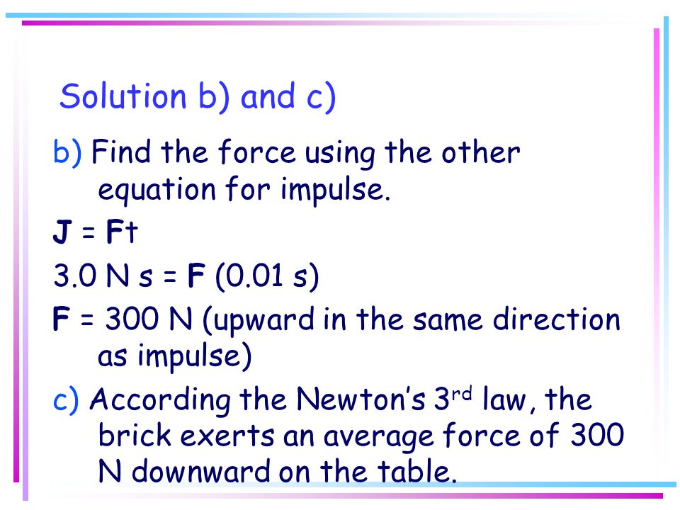 Solution b) and c) b) Find the force using the other equation for impulse. J = Ft. 3.0 N s = F (0.01 s)