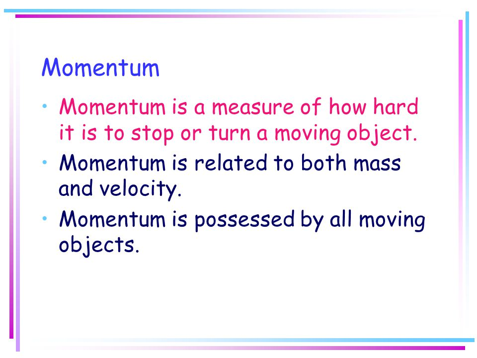 Momentum Momentum is a measure of how hard it is to stop or turn a moving object. Momentum is related to both mass and velocity.