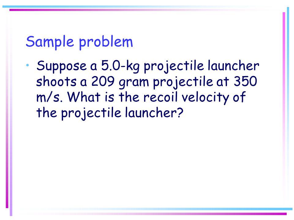 Sample problem Suppose a 5.0-kg projectile launcher shoots a 209 gram projectile at 350 m/s.