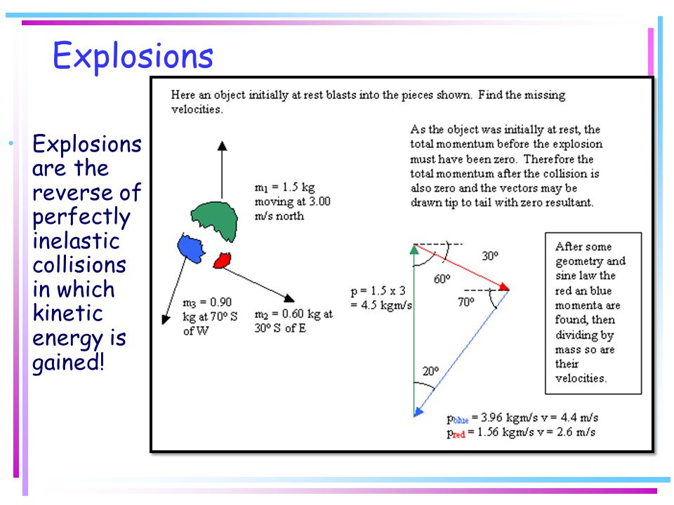 Explosions Explosions are the reverse of perfectly inelastic collisions in which kinetic energy is gained!