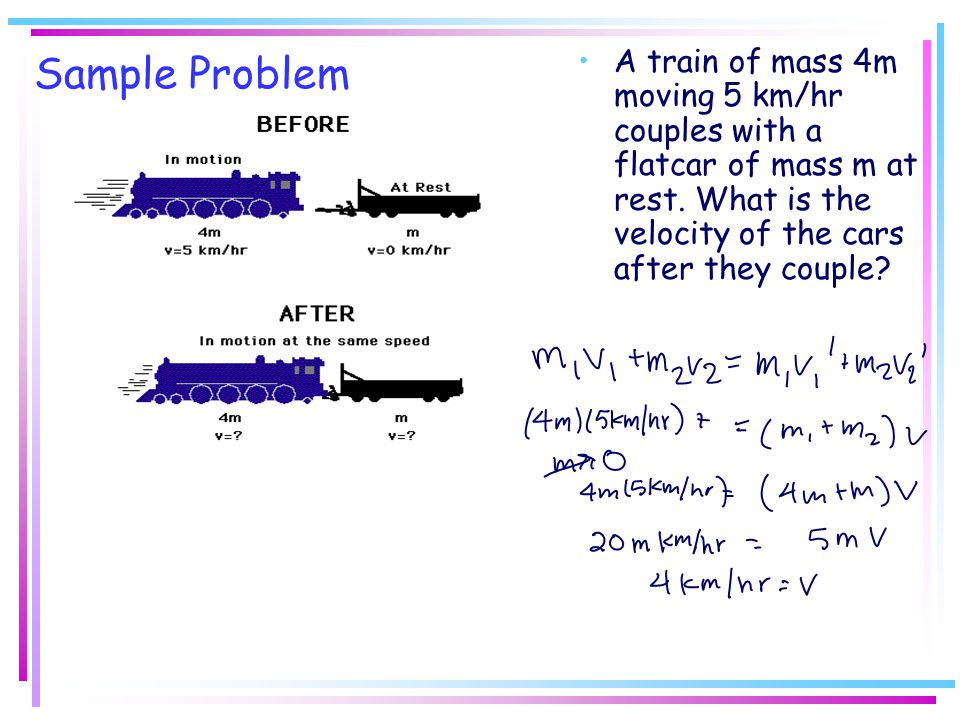 Sample Problem A train of mass 4m moving 5 km/hr couples with a flatcar of mass m at rest.