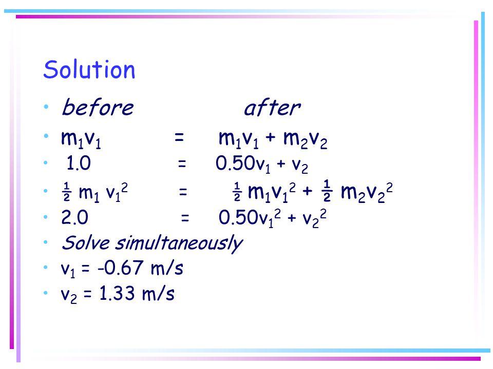 Solution before after m1v1 = m1v1 + m2v2 1.0 = 0.50v1 + v2