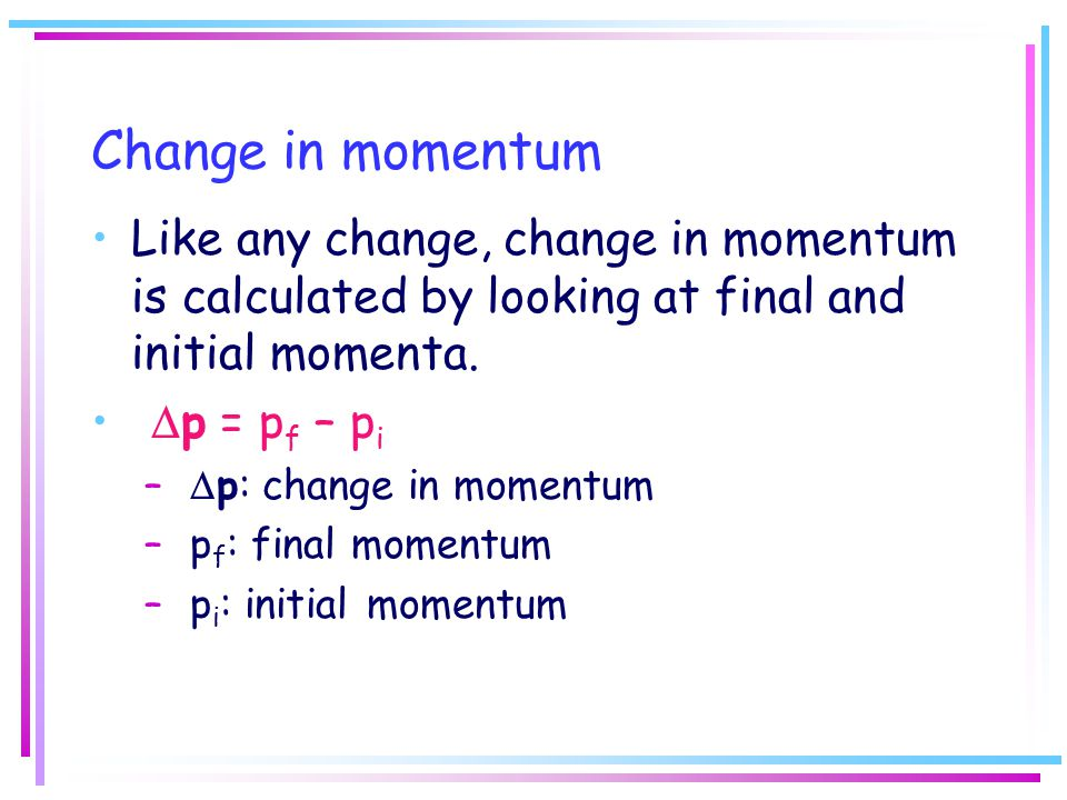 Change in momentum Like any change, change in momentum is calculated by looking at final and initial momenta.
