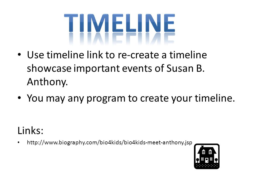 Timeline Use timeline link to re-create a timeline showcase important events of Susan B. Anthony. You may any program to create your timeline.