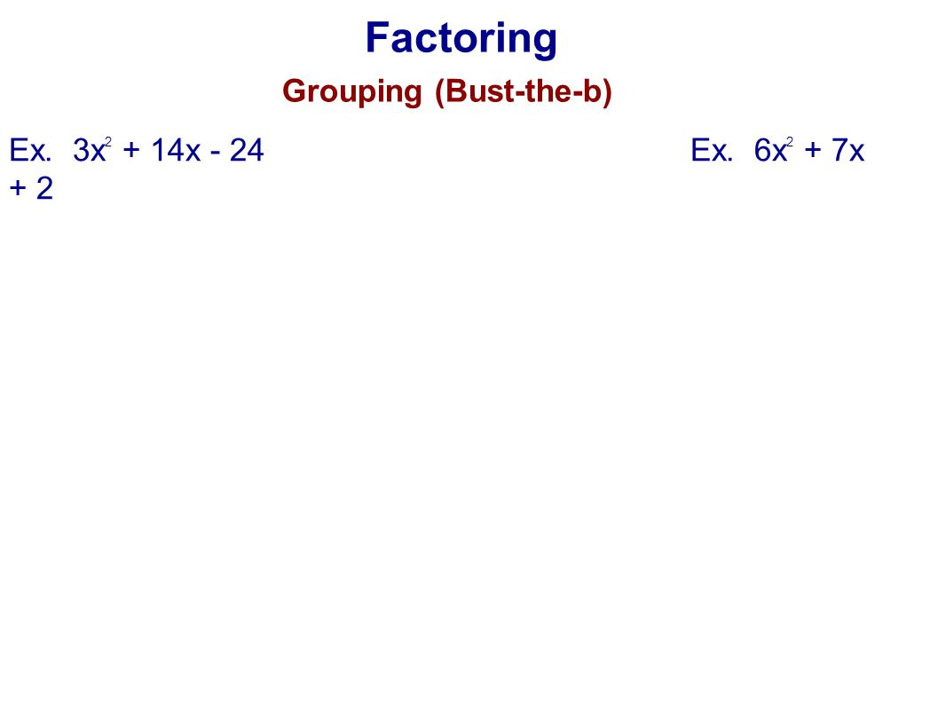 Factoring Grouping (Bust-the-b) Ex. 3x2 + 14x - 24 Ex. 6x2 + 7x + 2