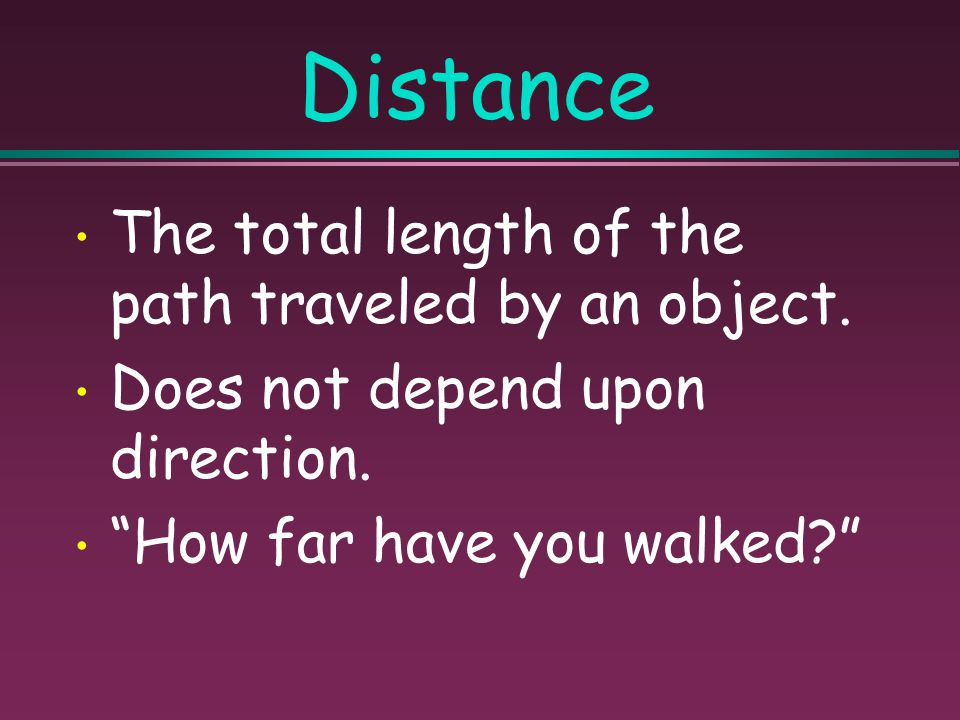 Distance The total length of the path traveled by an object.