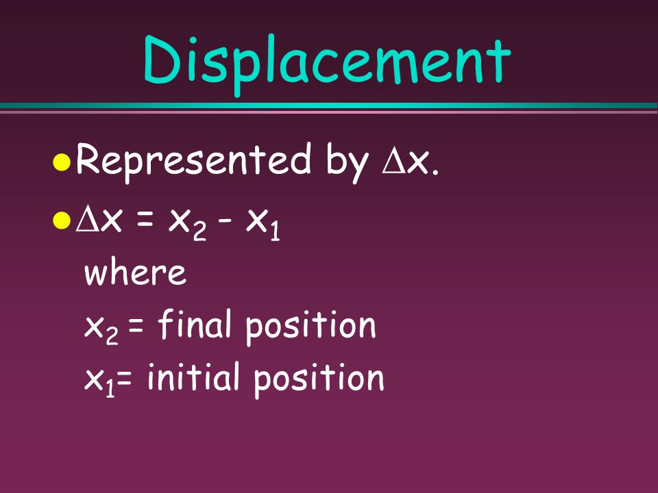 Displacement Represented by x. x = x2 - x1 where x2 = final position