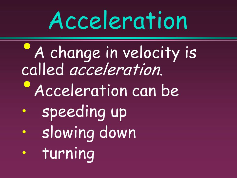 Acceleration A change in velocity is called acceleration.